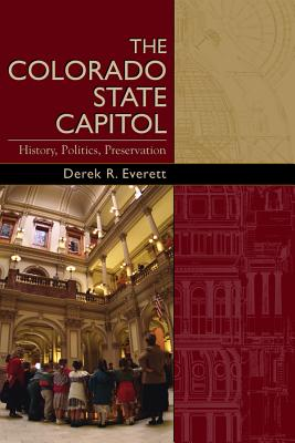 Colorado State Capitol: History, Politics, Preservation - Everett, Derek