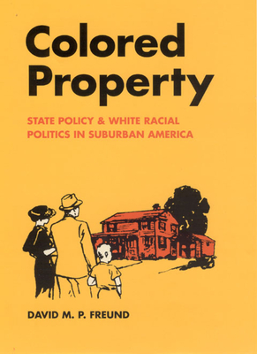 Colored Property: State Policy and White Racial Politics in Suburban America - Freund, David M P