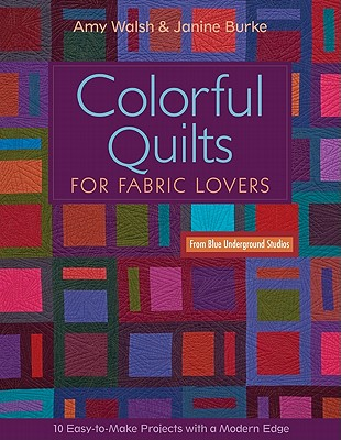 Colorful Quilts for Fabric Lovers: 10 Easy-To-Make Projects with a Modern Edge from Blue Underground Studios - Walsh, Amy, and Burke, Janine