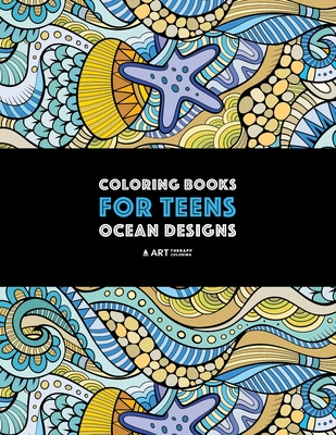 Coloring Books for Teens: Ocean Designs: Zendoodle Sharks, Sea Horses, Fish, Sea Turtles, Crabs, Octopus, Jellyfish, Shells & Swirls; Detailed Designs for Relaxation; Advanced Coloring Pages for Older Kids & Teens; Anti-Stress Patterns - Art Therapy Coloring