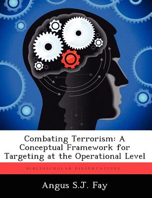 Combating Terrorism: A Conceptual Framework for Targeting at the Operational Level - Fay, Angus S J