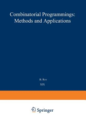 Combinatorial Programming: Methods and Applications: Proceedings of the NATO Advanced Study Institute Held at the Palais Des Congrès, Versailles, France, 2-13 September, 1974 - Roy, B (Editor)