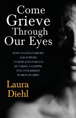 Come Grieve Through Our Eyes: How to Give Comfort and Support to Bereaved Parents by Taking a Glimpse Into Our Hidden Dark World of Grief - Diehl, Laura