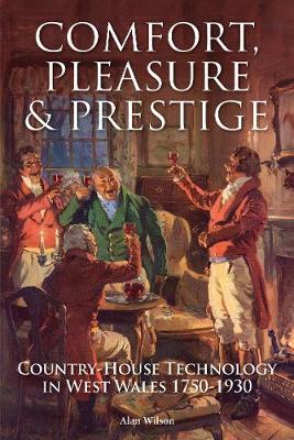 Comfort, Pleasure and Prestige: Country-house Technology in West Wales 1750-1930 - Wilson, Alan