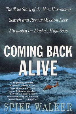 Coming Back Alive: The True Story of the Most Harrowing Search and Rescue Mission Ever Attempted on Alaska's High Seas - Walker, Spike