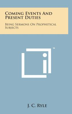 Coming Events and Present Duties: Being Sermons on Prophetical Subjects - Ryle, J C
