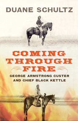 Coming Through Fire: George Armstrong Custer and Chief Black Kettle - Schultz, Duane