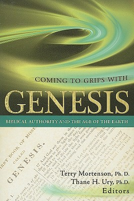 Coming to Grips with Genesis: Biblical Authority and the Age of the Earth - Mortenson, Terry, Dr., PH.D., M.DIV. (Editor), and Ury, Thane H (Editor)