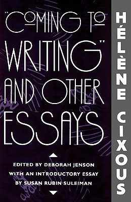Coming to Writing and Other Essays - Cixous, Helene, and Jenson, Deborah, Prof. (Translated by), and Cornell, Sarah (Translated by)