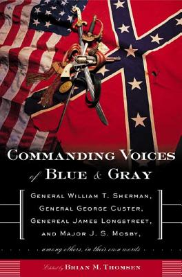 Commanding Voices of Blue & Gray: General William T. Sherman, General George Custer, General James Longstreet, and Major J. S. Mosby, Among Others in Their Own Words - Thomsen, Brian M