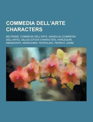 Commedia Dell'arte Characters: Harlequin, Columbina, Brighella, Pantalone, Il Capitano, Innamorati, La Ruffiana, Zanni, Pierrot, Vecchio - Books, LLC (Creator)
