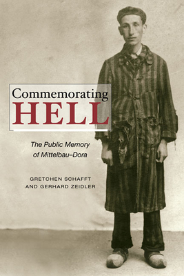 Commemorating Hell: The Public Memory of Mittelbau-Dora - Schafft, Gretchen E, and Zeidler, Gerhard