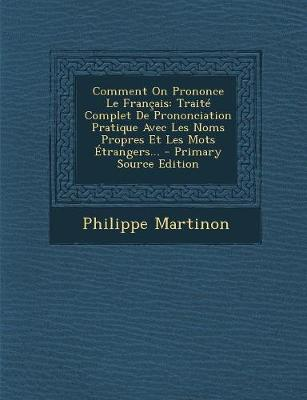 Comment on Prononce Le Francais: Traite Complet de Prononciation Pratique Avec Les Noms Propres Et Les Mots Etrangers... - Martinon, Philippe