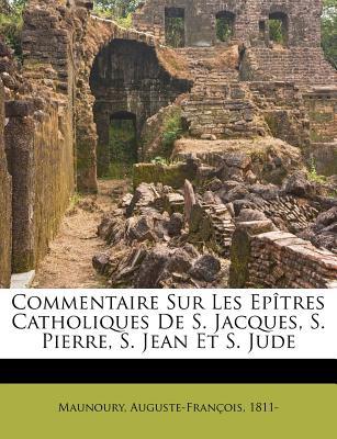 Commentaire Sur Les Epitres Catholiques de S. Jacques, S. Pierre, S. Jean Et S. Jude - 1811-, Maunoury Auguste-Francois