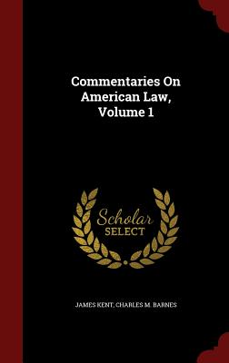 Commentaries on American Law, Volume 1 - Kent, James, and Barnes, Charles M