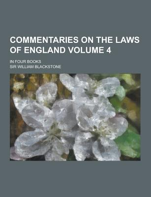 Commentaries on the Laws of England; In Four Books Volume 4 - Blackstone, William, Sir