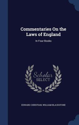 Commentaries on the Laws of England: In Four Books - Christian, Edward, and Blackstone, William, Knight