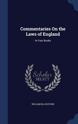 Commentaries on the Laws of England: In Four Books - Blackstone, William, Knight