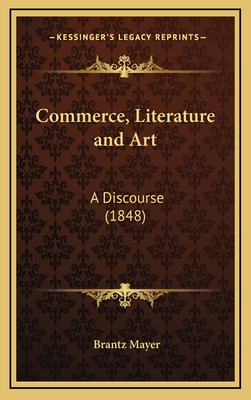 Commerce, Literature and Art: A Discourse (1848) - Mayer, Brantz