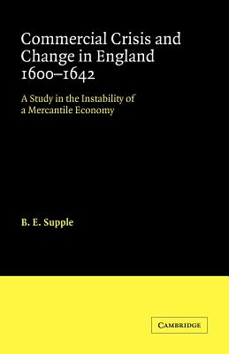 Commercial Crisis and Change in England 1600-1642: A Study in the Instability of a Mercantile Economy - Supple, B E
