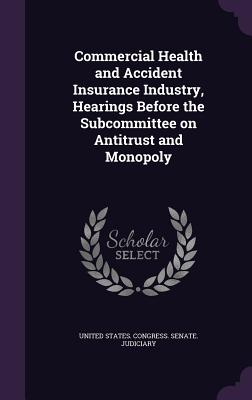 Commercial Health and Accident Insurance Industry, Hearings Before the Subcommittee on Antitrust and Monopoly - United States Congress Senate Judicia (Creator)