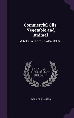 Commercial Oils, Vegetable and Animal: With Special Reference to Oriental Oils - Laucks, Irving Fink