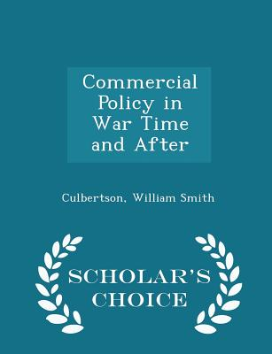 Commercial Policy in War Time and After - Scholar's Choice Edition - Smith, Culbertson William