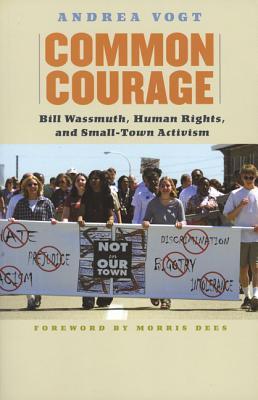 Common Courage: Bill Wassmuth, Human Rights, and Small-Town Activism - Vogt, Andrea, and Dees, Morris (Foreword by)
