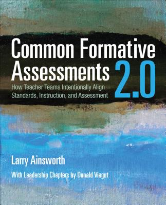 Common Formative Assessments 2.0: How Teacher Teams Intentionally Align Standards, Instruction, and Assessment - Ainsworth, Larry B