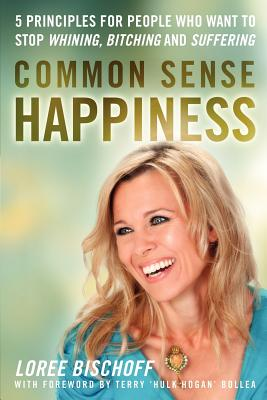 Common Sense Happiness: 5 Principles for People Who Want to Stop Whining, Bitching and Suffering - Bischoff, Loree