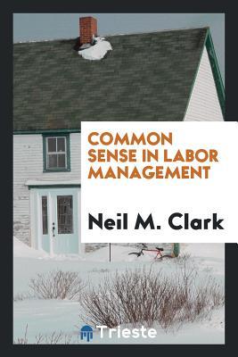 Common Sense in Labor Management - Clark, Neil M