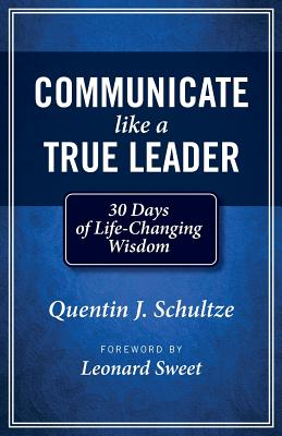 Communicate Like a True Leader: 30 Days of Life-Changing Wisdom - Schultze, Quentin J, and Sweet, Leonard, Dr., Ph.D. (Foreword by)