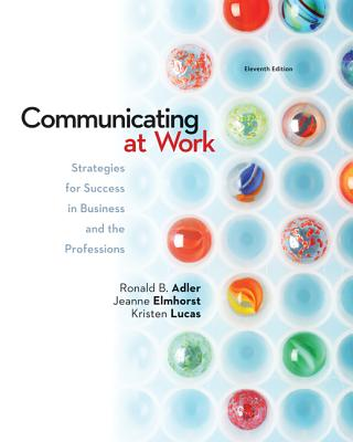 Communicating at Work: Strategies for Success in Business and the Professions - Adler, Ronald B, and Elmhorst, Jeanne Marquardt, and Lucas, Kristen