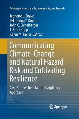 Communicating Climate-Change and Natural Hazard Risk and Cultivating Resilience: Case Studies for a Multi-Disciplinary Approach - Drake, Jeanette L (Editor), and Kontar, Yekaterina Y (Editor), and Eichelberger, John C (Editor)