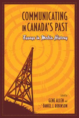 Communicating in Canada's Past: Essays in Media History - Allen, Gene (Editor), and Robinson, Daniel (Editor)