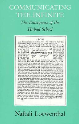 Communicating the Infinite: The Emergence of the Habad School - Loewenthal, Naftali