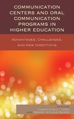 Communication Centers and Oral Communication Programs in Higher Education: Advantages, Challenges, and New Directions - Yook, Eunkyong Lee, and Atkins-Sayre, Wendy