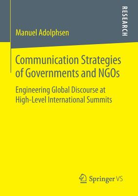 Communication Strategies of Governments and Ngos: Engineering Global Discourse at High-Level International Summits - Adolphsen, Manuel