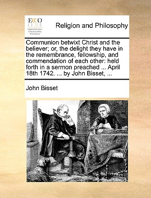 Communion Betwixt Christ and the Believer; Or, the Delight They Have in the Remembrance, Fellowship, and Commendation of Each Other: Held Forth in a Sermon Preached ... April 18th 1742. ... by John Bisset, ... - Bisset, John