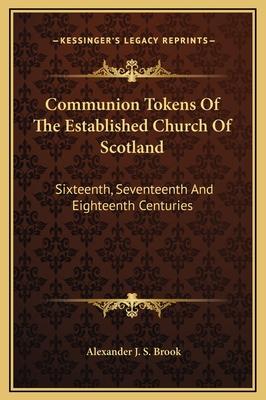 Communion Tokens of the Established Church of Scotland: Sixteenth, Seventeenth and Eighteenth Centuries - Brook, Alexander J S