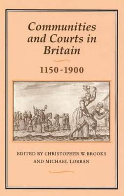Communities and Courts in Britain, 1150-1900 - Brooks, Christopher (Editor), and Lobban, Michael, Professor (Editor)
