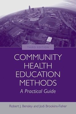Community Health Education Methods: A Practical Guide - Bensley, Robert J, and Brookins-Fisher, Jodi