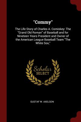 Commy: The Life Story of Charles A. Comiskey: The Grand Old Roman of Baseball and for Nineteen Years President and Owner of the American League Baseball Team the White Sox, - Axelson, Gustaf W