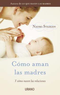 Como Aman las Madres: Y Como Nacen las Relaciones - Stadlen, Naomi
