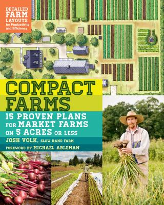 Compact Farms: 15 Proven Plans for Market Farms on 5 Acres or Less; Includes Detailed Farm Layouts for Productivity and Efficiency - Volk, Josh, and Ableman, Michael (Foreword by)