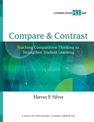 Compare & Contrast: Teaching Comparative Thinking to Strengthen Student Learning - Silver, Harvey F