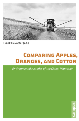 Comparing Apples, Oranges, and Cotton: Environmental Histories of the Global Plantation - Uekotter, Frank (Editor)