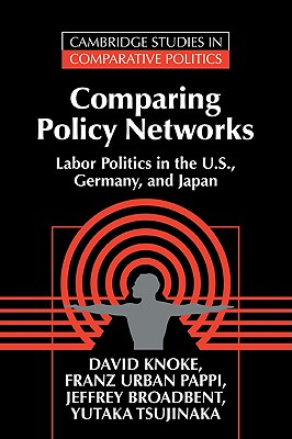Comparing Policy Networks: Labor Politics in the U.S., Germany, and Japan - Knoke, David