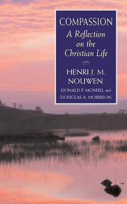 Compassion: A Reflection on the Christian Life - Nouwen, Henri J. M., and McNeill, Donald, and Morrison, Douglas