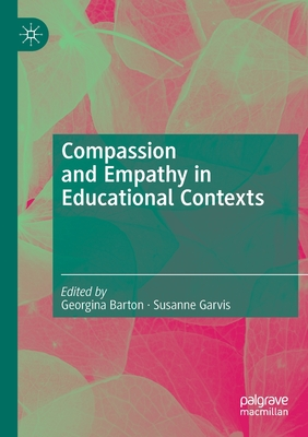 Compassion and Empathy in Educational Contexts - Barton, Georgina (Editor), and Garvis, Susanne (Editor)